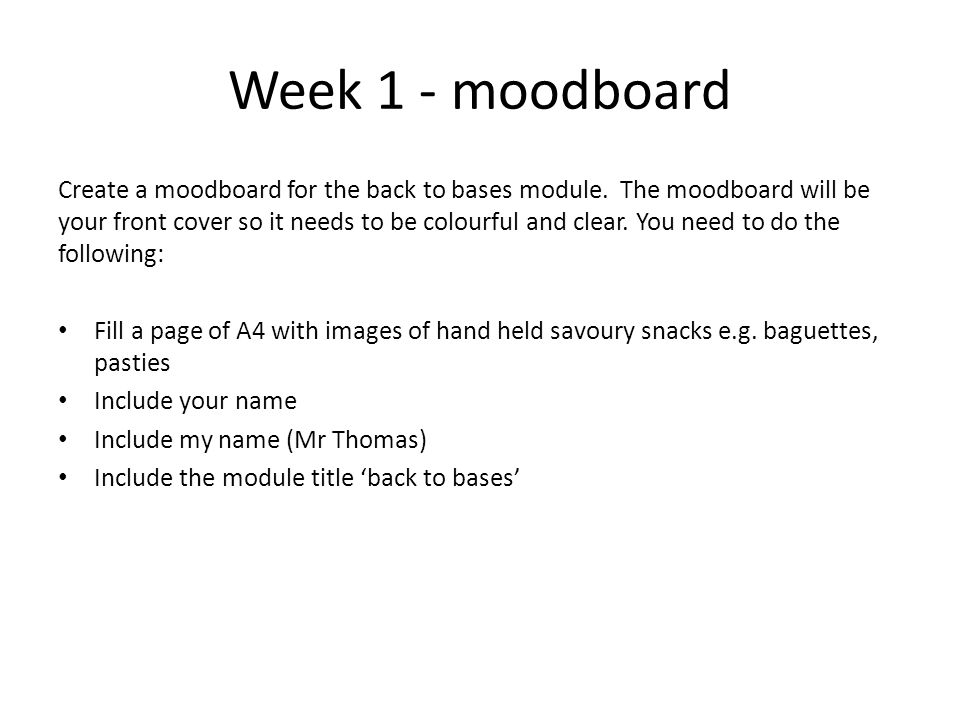 Week 1 - moodboard Create a moodboard for the back to bases module. The moodboard will be your front cover so it needs to be colourful and clear. You