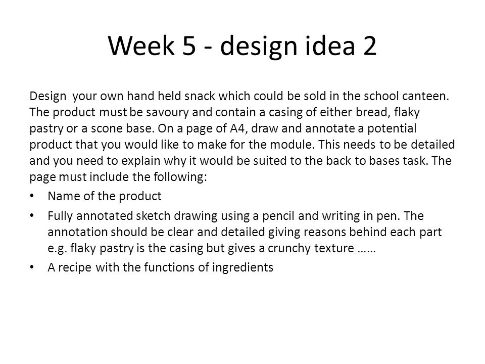 Week 5 - design idea 2 Design your own hand held snack which could be sold in the school canteen. The product must be savoury and contain a casing of