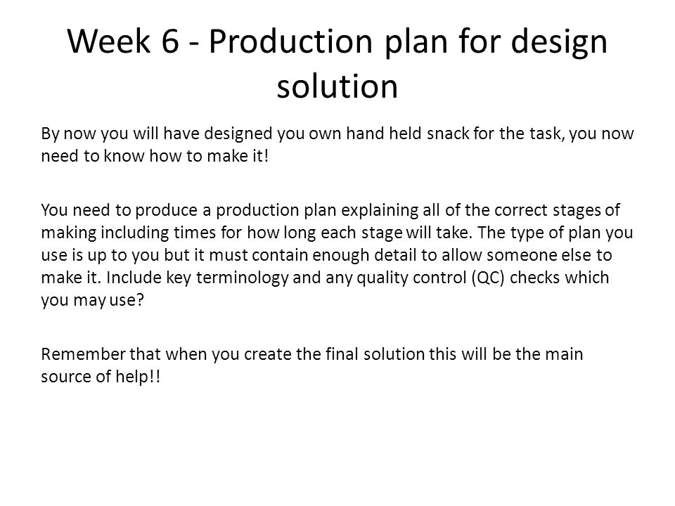 Week 6 - Production plan for design solution By now you will have designed you own hand held snack for the task, you now need to know how to make it!