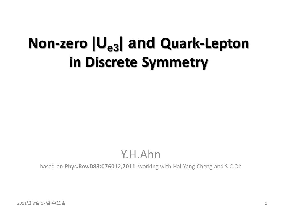 Non-zero |U e3 | and Quark-Lepton in Discrete Symmetry Y.H.Ahn based on Phys.Rev.D83:076012,2011. working with Hai-Yang Cheng and S.C.Oh 1 2011 년 8 월