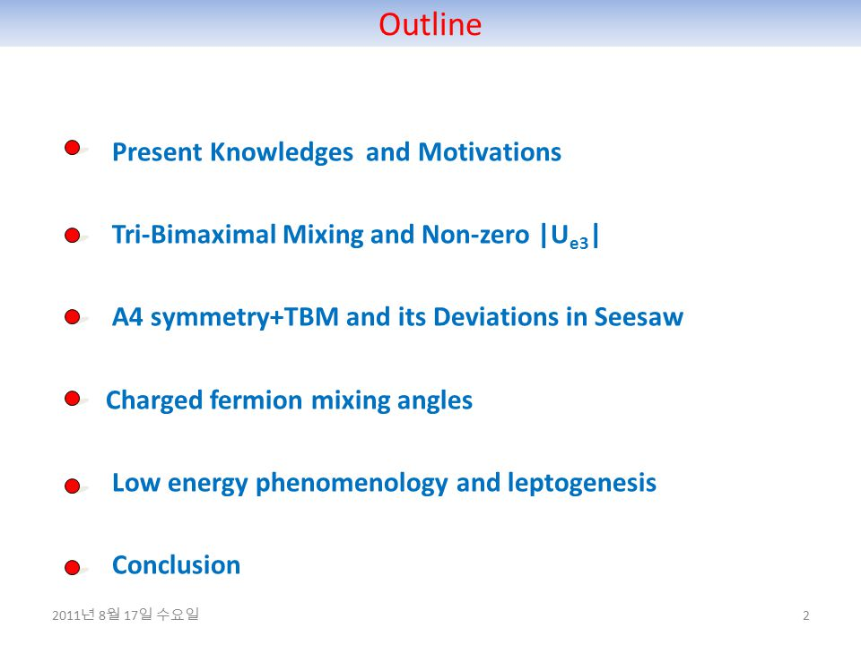 Outline 2 Present Knowledges and Motivations Tri-Bimaximal Mixing and Non-zero |U e3 | A4 symmetry+TBM and its Deviations in Seesaw Charged fermion mixing angles Low energy phenomenology and leptogenesis Conclusion 2011 년 8 월 17 일 수요일