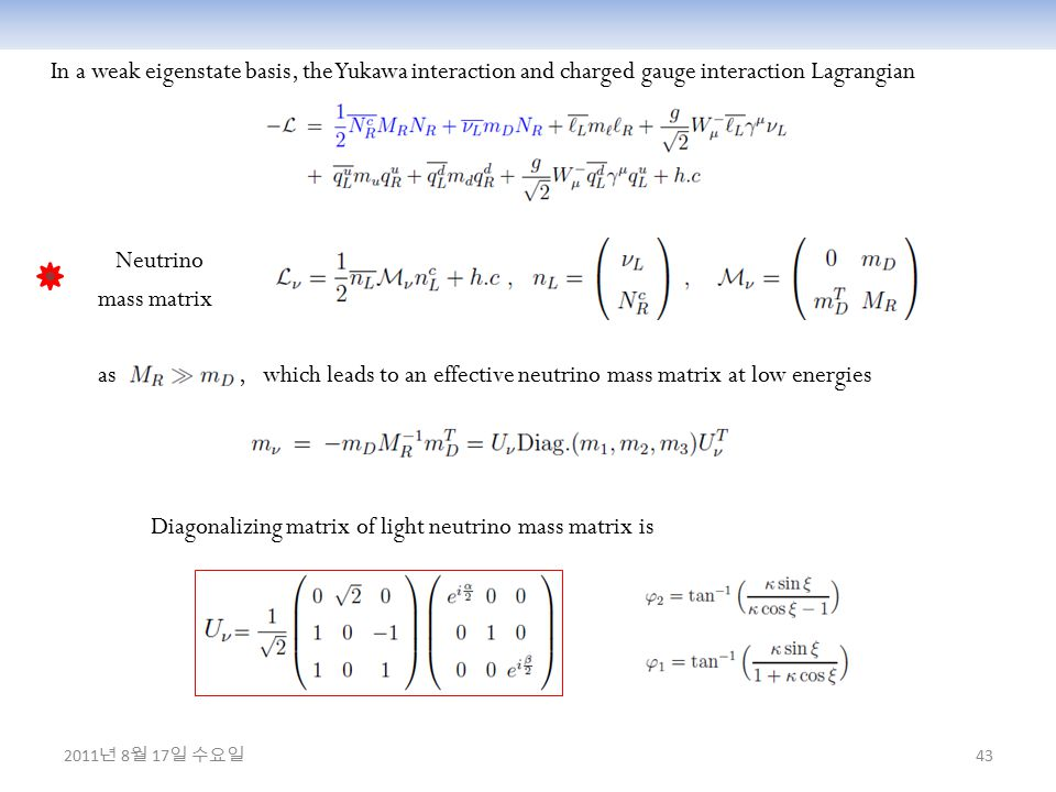 43 In a weak eigenstate basis, the Yukawa interaction and charged gauge interaction Lagrangian Neutrino mass matrix as, which leads to an effective neutrino mass matrix at low energies Diagonalizing matrix of light neutrino mass matrix is 2011 년 8 월 17 일 수요일