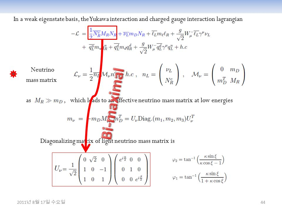44 In a weak eigenstate basis, the Yukawa interaction and charged gauge interaction lagrangian Neutrino mass matrix as, which leads to an effective neutrino mass matrix at low energies Diagonalizing matrix of light neutrino mass matrix is 2011 년 8 월 17 일 수요일