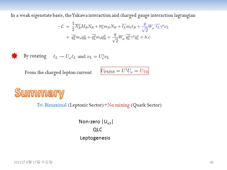 46 In a weak eigenstate basis, the Yukawa interaction and charged gauge interaction lagrangian By rotating From the charged lepton current Tri-Bimaximal (Leptonic Sector)+No mixing (Quark Sector) Non-zero |U e3 | QLC Leptogenesis 2011 년 8 월 17 일 수요일