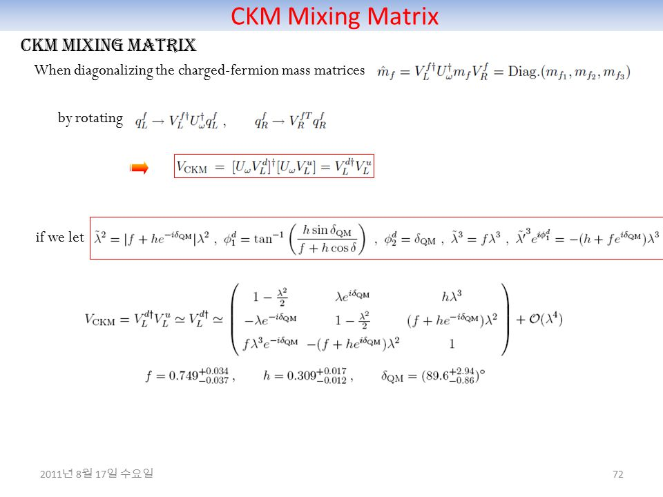 CKM Mixing Matrix 72 CKM mixing matrix When diagonalizing the charged-fermion mass matrices by rotating if we let 2011 년 8 월 17 일 수요일