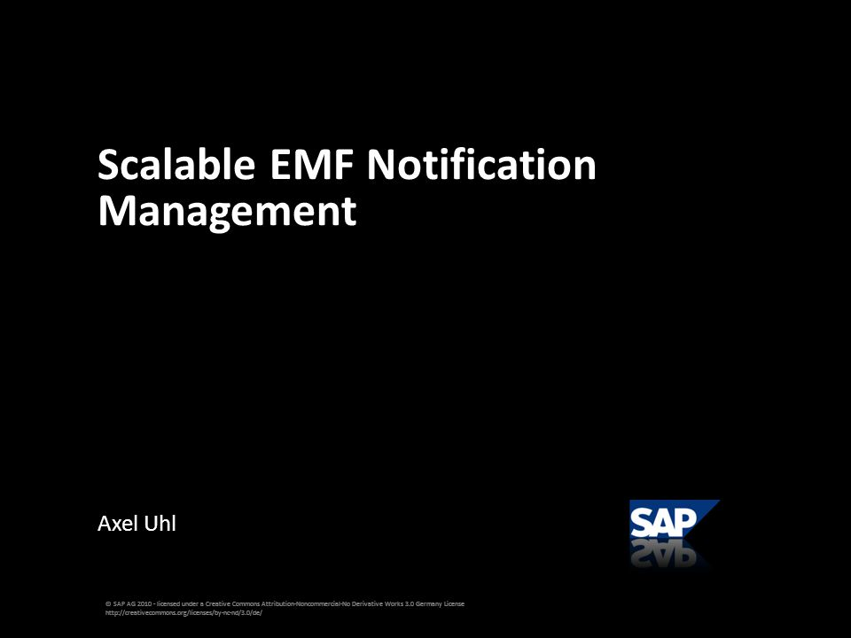 Axel Uhl Scalable EMF Notification Management © SAP AG 2010 - licensed under a Creative Commons Attribution-Noncommercial-No Derivative Works 3.0 Germany License http://creativecommons.org/licenses/by-nc-nd/3.0/de/
