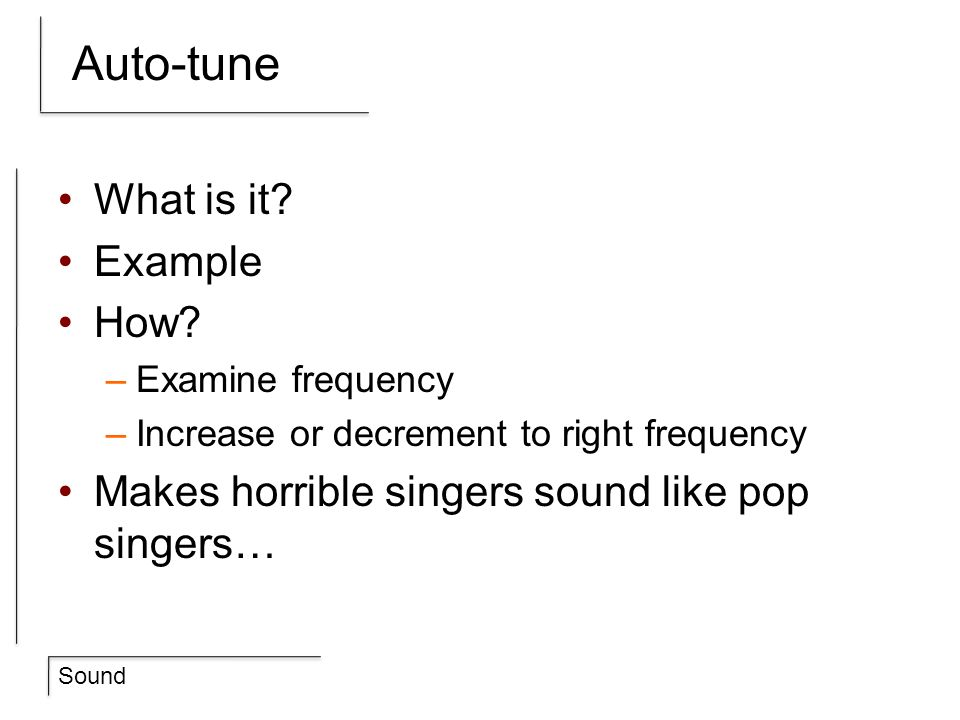 Sound Auto-tune What is it? Example How? –Examine frequency –Increase or decrement to right frequency Makes horrible singers sound like pop singers…