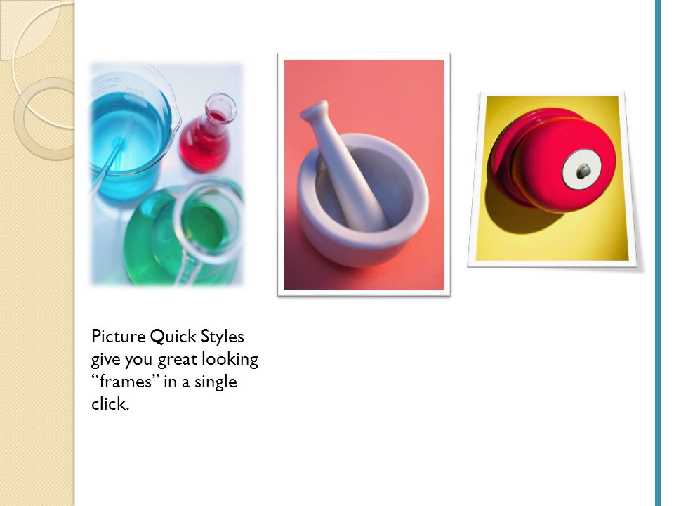 Picture Quick Styles give you great looking frames in a single click.