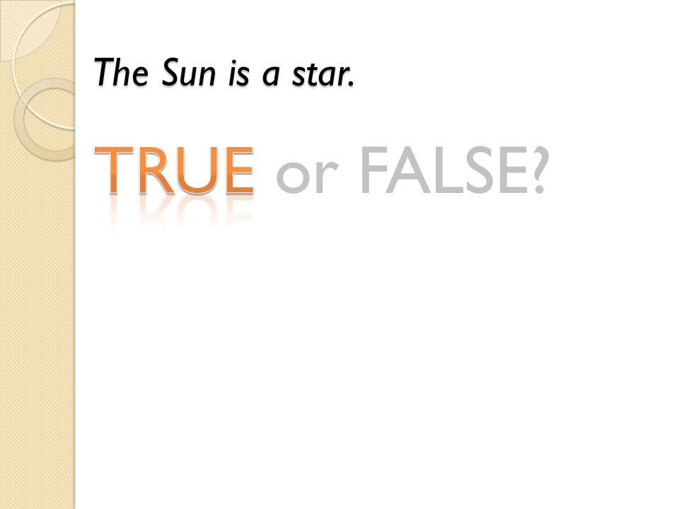 TRUE or FALSE? The Sun is a star.