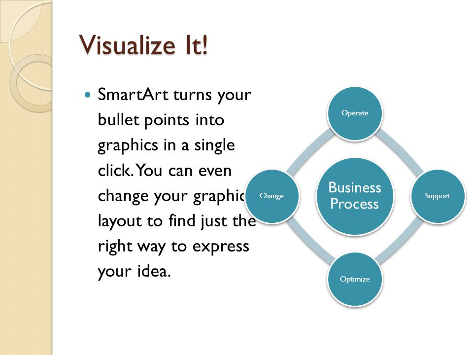 Visualize It.SmartArt turns your bullet points into graphics in a single click.