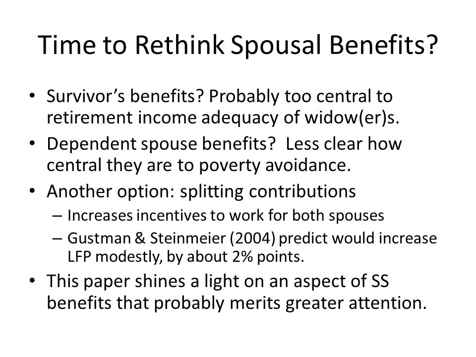 Time to Rethink Spousal Benefits? Survivor's benefits? Probably too central to retirement income adequacy of widow(er)s. Dependent spouse benefits? Le