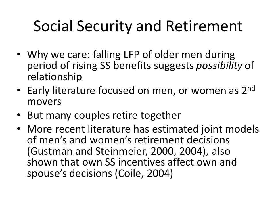 Social Security and Retirement Why we care: falling LFP of older men during period of rising SS benefits suggests possibility of relationship Early literature focused on men, or women as 2 nd movers But many couples retire together More recent literature has estimated joint models of men's and women's retirement decisions (Gustman and Steinmeier, 2000, 2004), also shown that own SS incentives affect own and spouse's decisions (Coile, 2004)