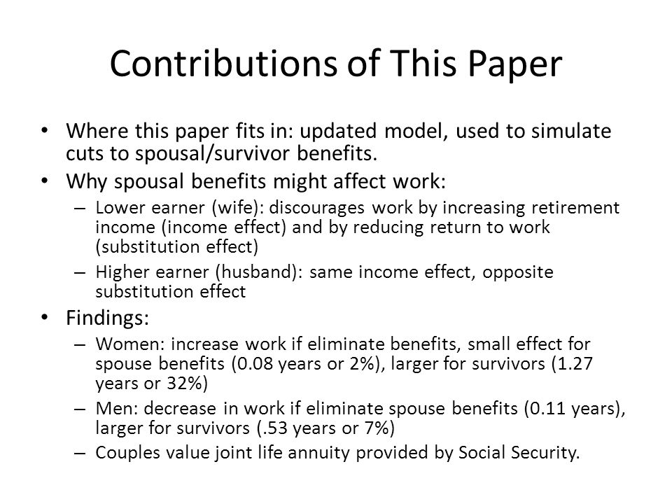 Issues Raised by Spousal Benefits Efficiency – Work (dis)incentives: may affect retirement and hours worked – May create DWL by breaking link between taxes & benefits Equity – Spousal benefits create redistribution from singles to couples & from two-earner families to single-earner families – Unfair to women.