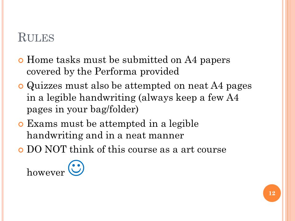 R ULES Home tasks must be submitted on A4 papers covered by the Performa provided Quizzes must also be attempted on neat A4 pages in a legible handwriting (always keep a few A4 pages in your bag/folder) Exams must be attempted in a legible handwriting and in a neat manner DO NOT think of this course as a art course however 12