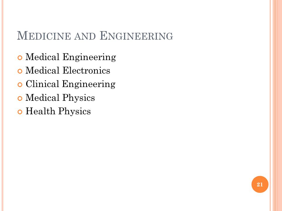 M EDICINE AND E NGINEERING Medical Engineering Medical Electronics Clinical Engineering Medical Physics Health Physics 21