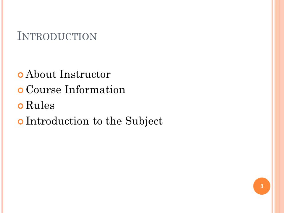 I NTRODUCTION About Instructor Course Information Rules Introduction to the Subject 3