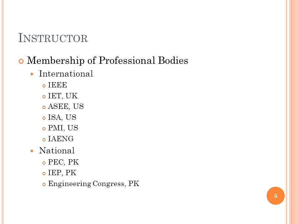 I NSTRUCTOR Membership of Professional Bodies International IEEE IET, UK ASEE, US ISA, US PMI, US IAENG National PEC, PK IEP, PK Engineering Congress,