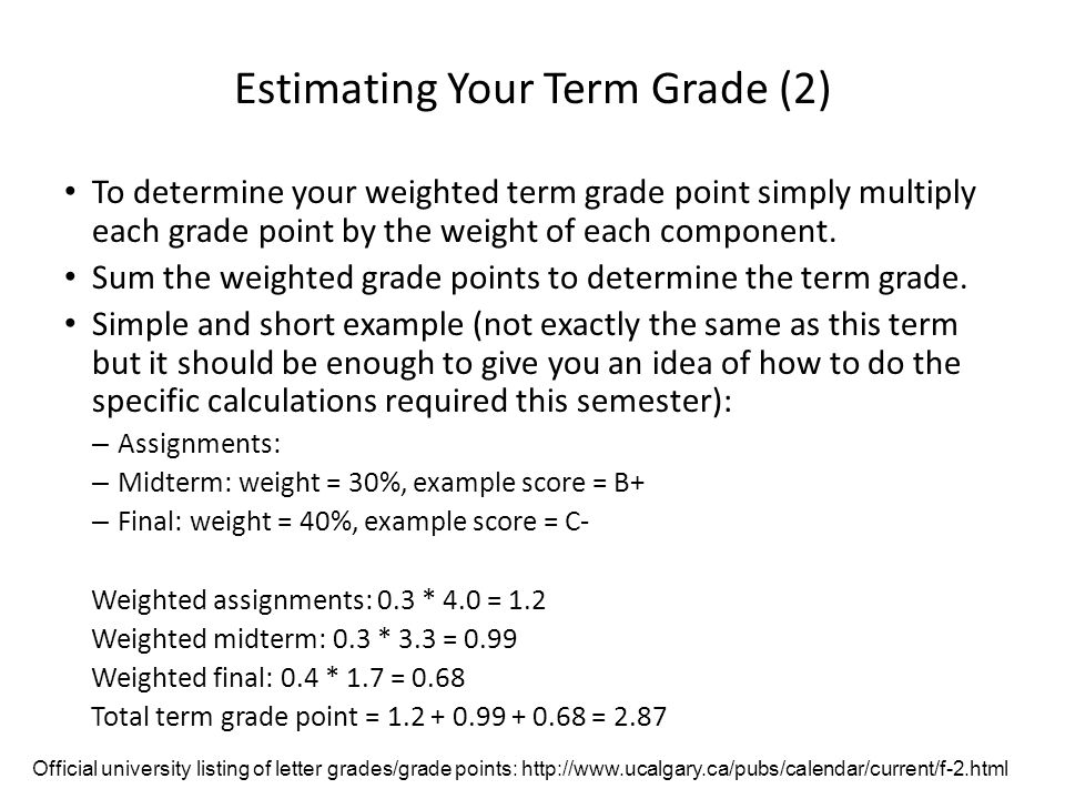 Estimating Your Term Grade As stated in the course information sheet (official signed document) each major component will be awarded a grade point (and not a percentage) – Individual assignment – Total score for in-lecture TopHat questions – Midterm exam – Final exam The mapping of raw score to grade point will be posted before each assignment is due (variation between assignments may occur).