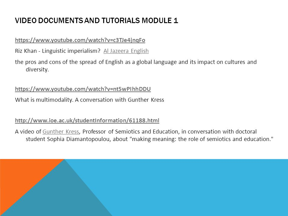 VIDEO DOCUMENTS AND TUTORIALS MODULE 1 https://www.youtube.com/watch?v=c3TJe4jnqFo Riz Khan - Linguistic imperialism? Al Jazeera EnglishAl Jazeera Eng
