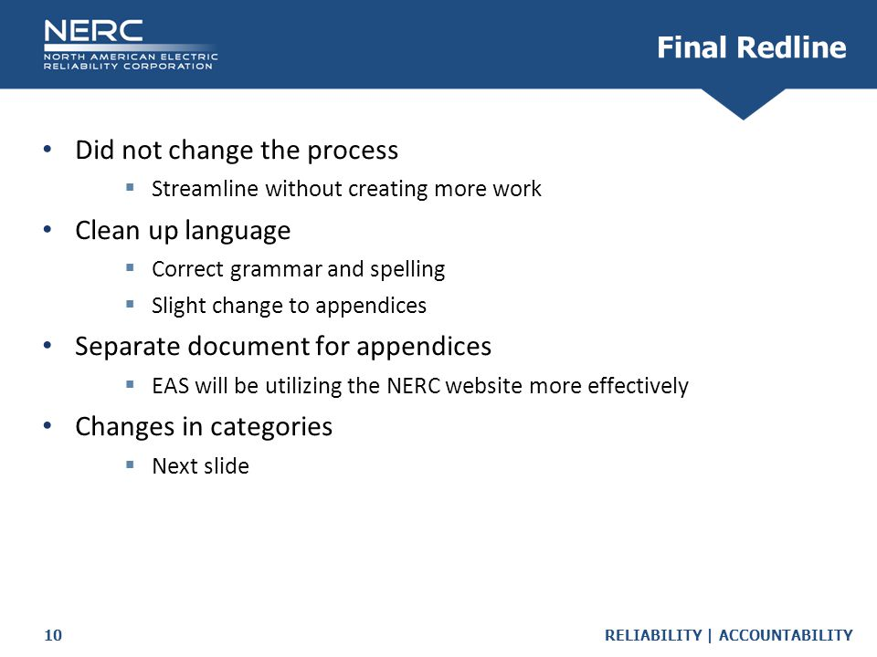 RELIABILITY | ACCOUNTABILITY10 Final Redline Did not change the process  Streamline without creating more work Clean up language  Correct grammar and spelling  Slight change to appendices Separate document for appendices  EAS will be utilizing the NERC website more effectively Changes in categories  Next slide