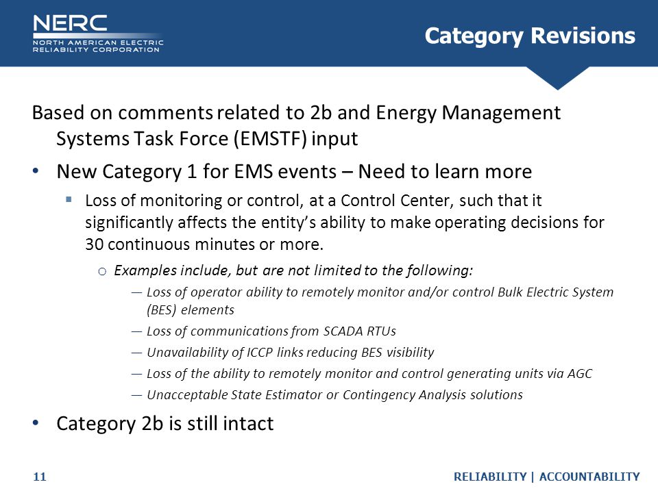 RELIABILITY | ACCOUNTABILITY11 Category Revisions Based on comments related to 2b and Energy Management Systems Task Force (EMSTF) input New Category 1 for EMS events – Need to learn more  Loss of monitoring or control, at a Control Center, such that it significantly affects the entity's ability to make operating decisions for 30 continuous minutes or more.