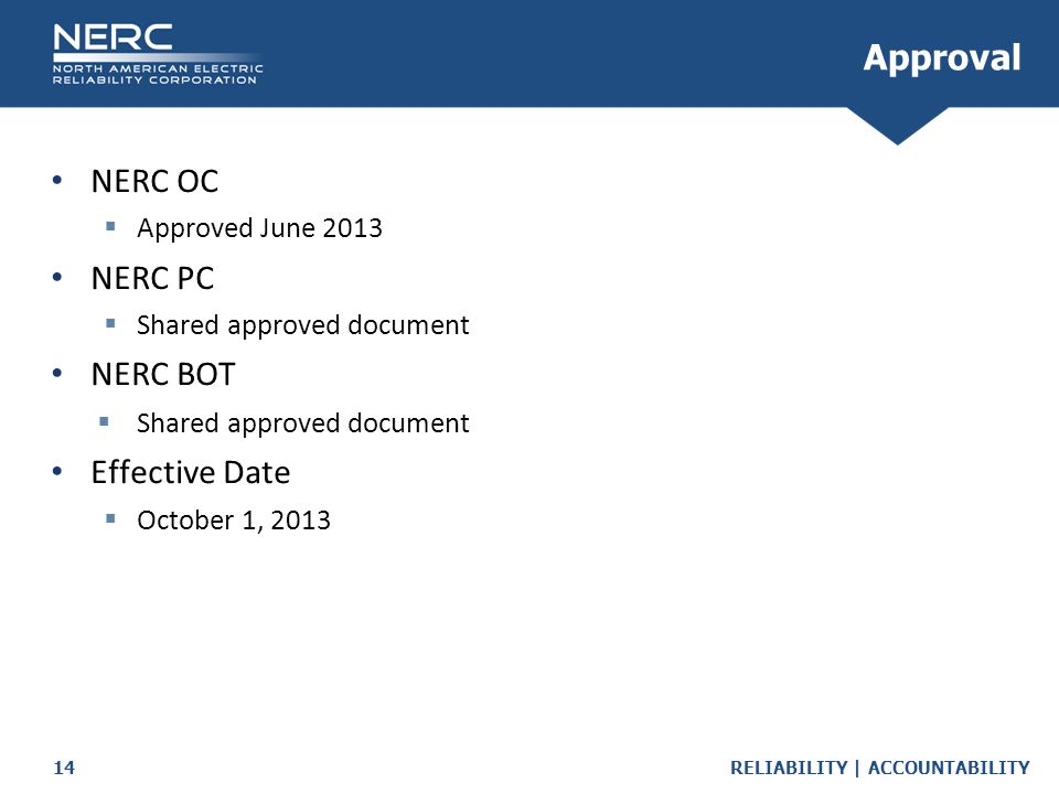 RELIABILITY | ACCOUNTABILITY14 Approval NERC OC  Approved June 2013 NERC PC  Shared approved document NERC BOT  Shared approved document Effective