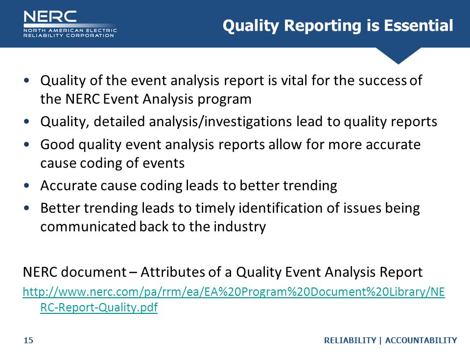 RELIABILITY | ACCOUNTABILITY15 Quality Reporting is Essential Quality of the event analysis report is vital for the success of the NERC Event Analysis program Quality, detailed analysis/investigations lead to quality reports Good quality event analysis reports allow for more accurate cause coding of events Accurate cause coding leads to better trending Better trending leads to timely identification of issues being communicated back to the industry NERC document – Attributes of a Quality Event Analysis Report http://www.nerc.com/pa/rrm/ea/EA%20Program%20Document%20Library/NE RC-Report-Quality.pdf