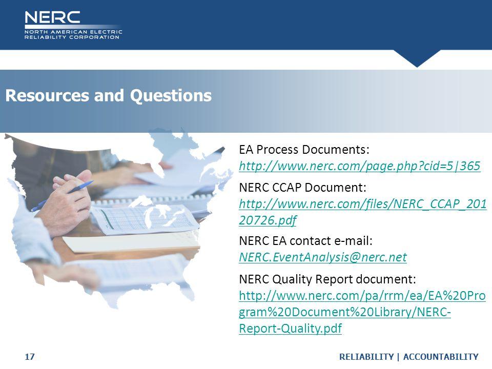 RELIABILITY | ACCOUNTABILITY17 Resources and Questions EA Process Documents: http://www.nerc.com/page.php cid=5|365 NERC CCAP Document: http://www.nerc.com/files/NERC_CCAP_201 20726.pdf NERC EA contact e-mail: NERC.EventAnalysis@nerc.net NERC Quality Report document: http://www.nerc.com/pa/rrm/ea/EA%20Pro gram%20Document%20Library/NERC- Report-Quality.pdf