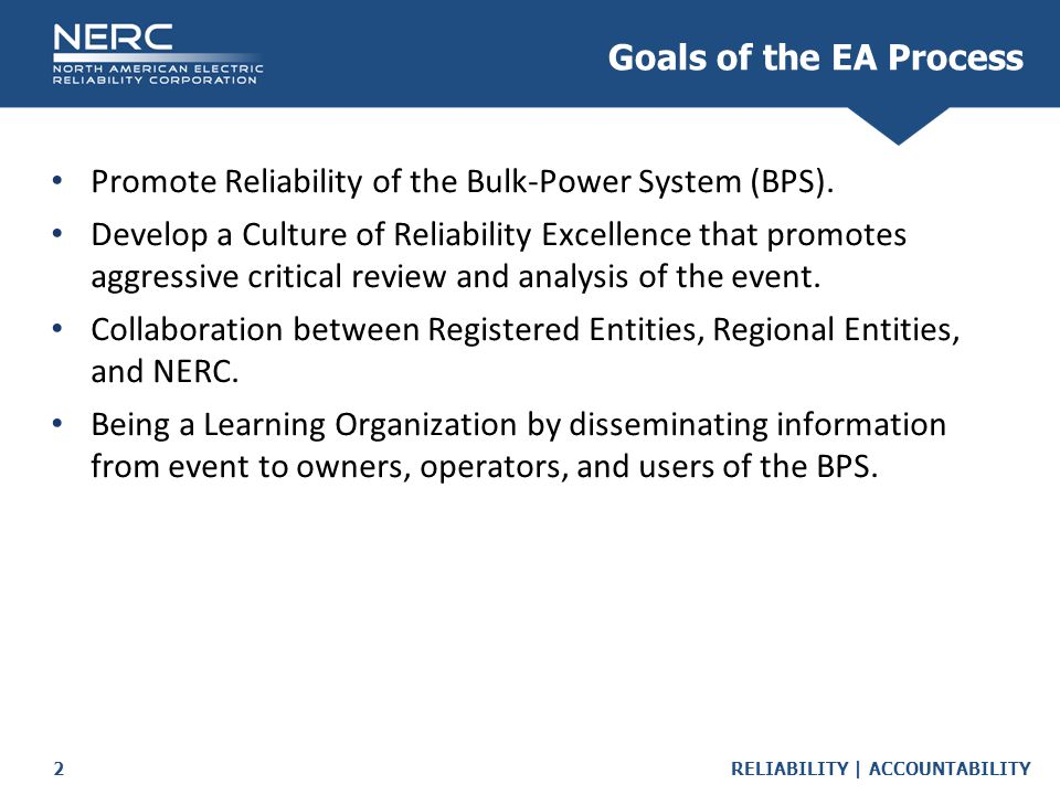 RELIABILITY | ACCOUNTABILITY2 Goals of the EA Process Promote Reliability of the Bulk-Power System (BPS). Develop a Culture of Reliability Excellence