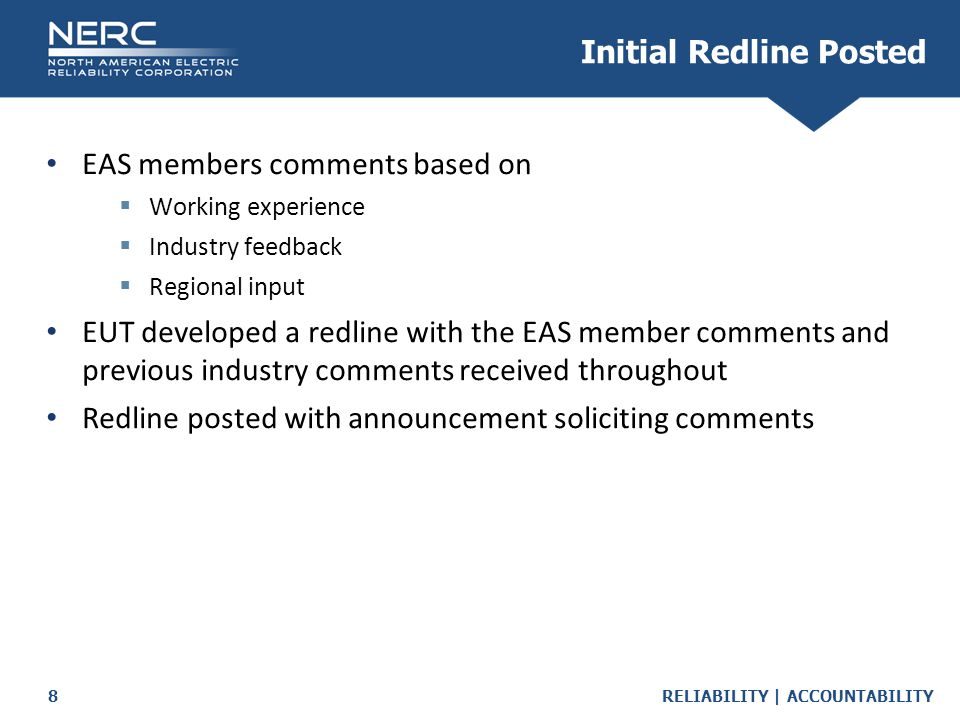 RELIABILITY | ACCOUNTABILITY8 Initial Redline Posted EAS members comments based on  Working experience  Industry feedback  Regional input EUT developed a redline with the EAS member comments and previous industry comments received throughout Redline posted with announcement soliciting comments