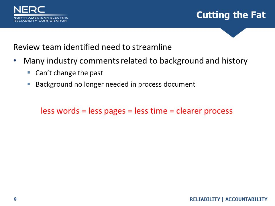 RELIABILITY | ACCOUNTABILITY9 Cutting the Fat Review team identified need to streamline Many industry comments related to background and history  Can't change the past  Background no longer needed in process document less words = less pages = less time = clearer process