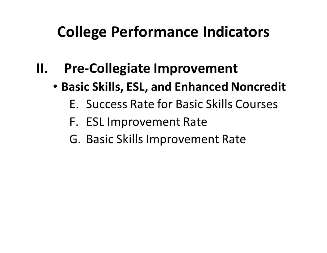 College Performance Indicators II.Pre-Collegiate Improvement Basic Skills, ESL, and Enhanced Noncredit E.Success Rate for Basic Skills Courses F.ESL Improvement Rate G.Basic Skills Improvement Rate