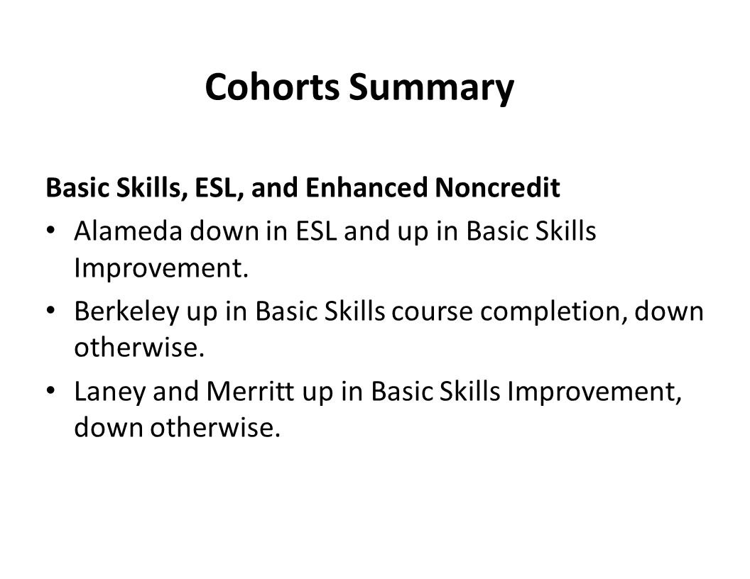 Cohorts Summary Basic Skills, ESL, and Enhanced Noncredit Alameda down in ESL and up in Basic Skills Improvement. Berkeley up in Basic Skills course c