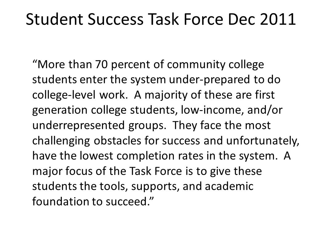 """Student Success Task Force Dec 2011 """"More than 70 percent of community college students enter the system under-prepared to do college-level work. A ma"""