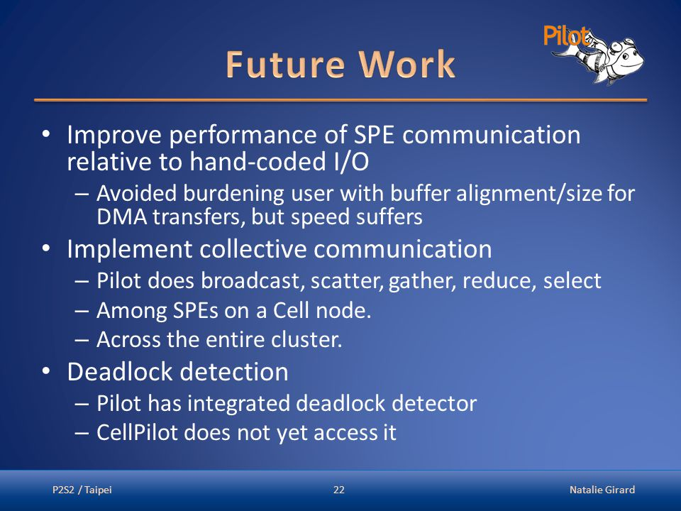 Improve performance of SPE communication relative to hand-coded I/O – Avoided burdening user with buffer alignment/size for DMA transfers, but speed suffers Implement collective communication – Pilot does broadcast, scatter, gather, reduce, select – Among SPEs on a Cell node.