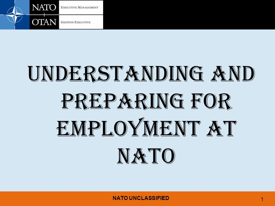 NATO UNCLASSIFIED 1 UNDERSTANDING AND PREPARING FOR EMPLOYMENT AT NATO