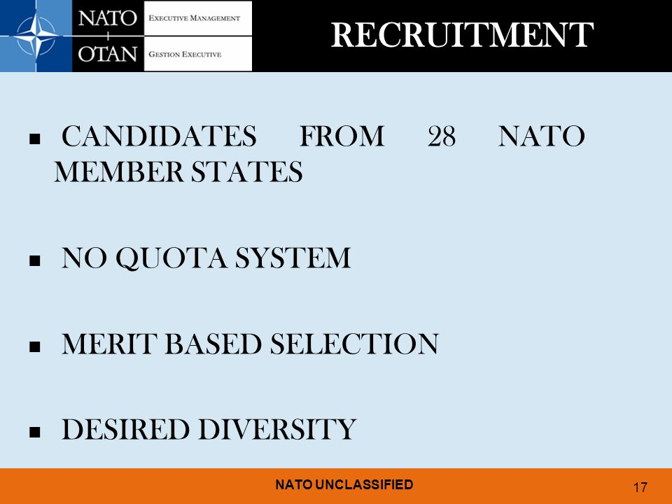 NATO UNCLASSIFIED 17 RECRUITMENT CANDIDATES FROM 28 NATO MEMBER STATES NO QUOTA SYSTEM MERIT BASED SELECTION DESIRED DIVERSITY