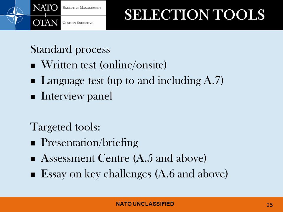 NATO UNCLASSIFIED 25 SELECTION TOOLS Standard process Written test (online/onsite) Language test (up to and including A.7) Interview panel Targeted tools: Presentation/briefing Assessment Centre (A.5 and above) Essay on key challenges (A.6 and above)