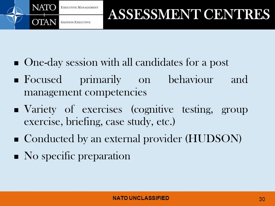 NATO UNCLASSIFIED 30 ASSESSMENT CENTRES One-day session with all candidates for a post Focused primarily on behaviour and management competencies Variety of exercises (cognitive testing, group exercise, briefing, case study, etc.) Conducted by an external provider (HUDSON) No specific preparation
