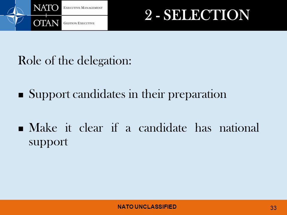 NATO UNCLASSIFIED 33 2 - SELECTION Role of the delegation: Support candidates in their preparation Make it clear if a candidate has national support