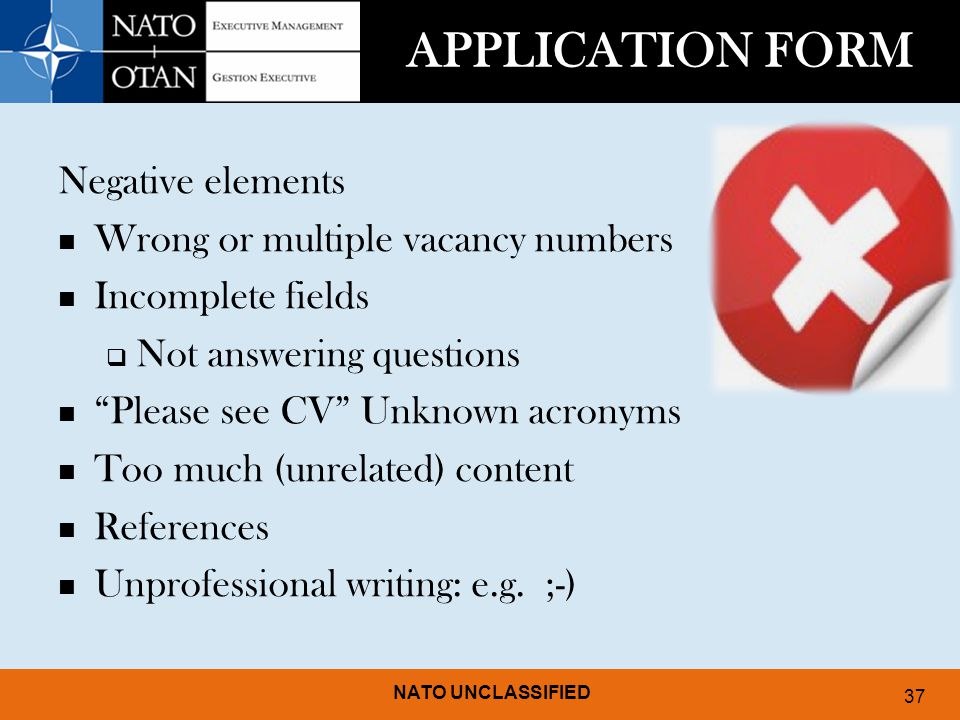 NATO UNCLASSIFIED 37 APPLICATION FORM Negative elements Wrong or multiple vacancy numbers Incomplete fields  Not answering questions Please see CV Unknown acronyms Too much (unrelated) content References Unprofessional writing: e.g.
