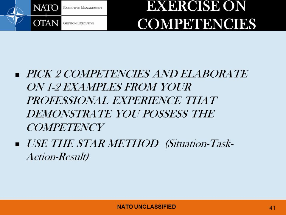 NATO UNCLASSIFIED 41 EXERCISE ON COMPETENCIES PICK 2 COMPETENCIES AND ELABORATE ON 1-2 EXAMPLES FROM YOUR PROFESSIONAL EXPERIENCE THAT DEMONSTRATE YOU POSSESS THE COMPETENCY USE THE STAR METHOD (Situation-Task- Action-Result)