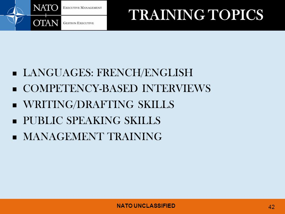 NATO UNCLASSIFIED 42 TRAINING TOPICS LANGUAGES: FRENCH/ENGLISH COMPETENCY-BASED INTERVIEWS WRITING/DRAFTING SKILLS PUBLIC SPEAKING SKILLS MANAGEMENT TRAINING