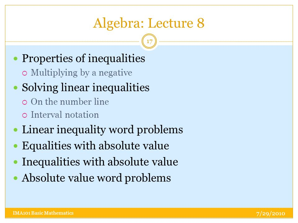 Algebra: Lecture 8 7/29/2010 IMA101 Basic Mathematics 17 Properties of inequalities  Multiplying by a negative Solving linear inequalities  On the number line  Interval notation Linear inequality word problems Equalities with absolute value Inequalities with absolute value Absolute value word problems