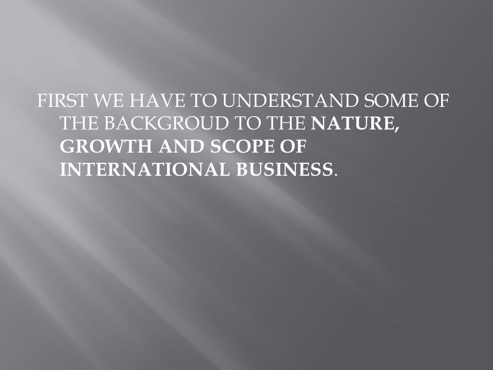 FIRST WE HAVE TO UNDERSTAND SOME OF THE BACKGROUD TO THE NATURE, GROWTH AND SCOPE OF INTERNATIONAL BUSINESS.