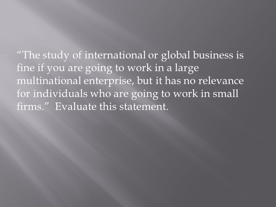  The study of international or global business is fine if you are going to work in a large multinational enterprise, but it has no relevance for individuals who are going to work in small firms. Evaluate this statement.