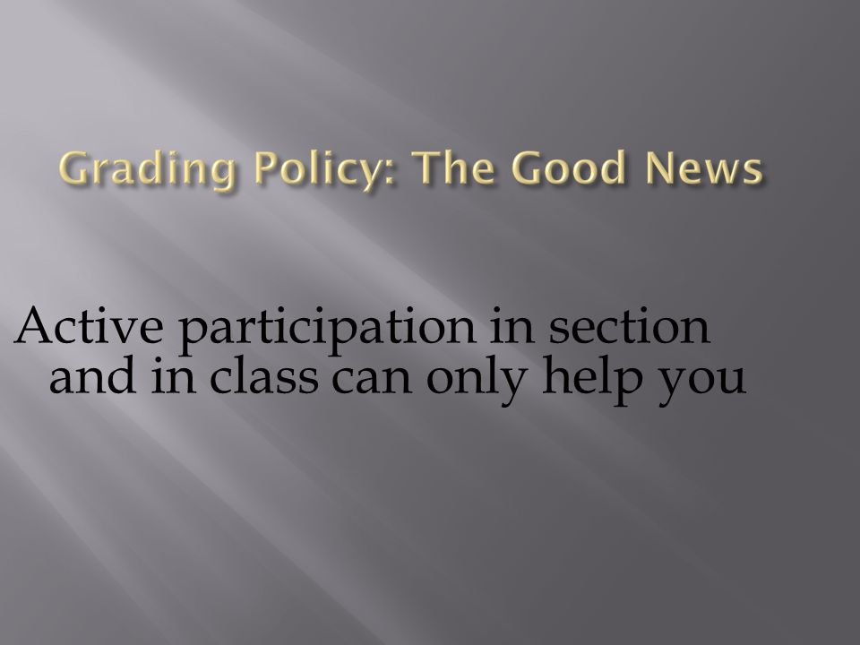 Active participation in section and in class can only help you
