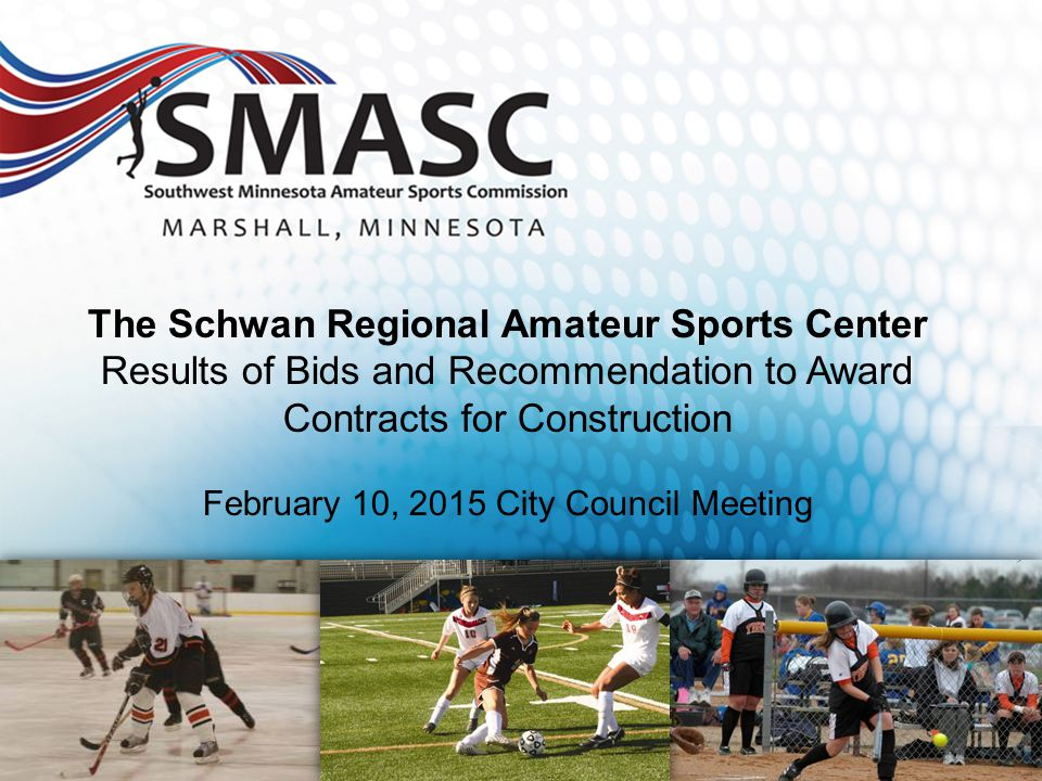 The Schwan Regional Amateur Sports Center Results of Bids and Recommendation to Award Contracts for Construction February 10, 2015 City Council Meeting Construction Document Phase City Council Project Approval Authorization to Bid Oct 28, 2014
