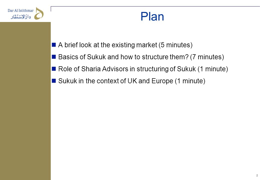 2 Plan A brief look at the existing market (5 minutes) Basics of Sukuk and how to structure them? (7 minutes) Role of Sharia Advisors in structuring o