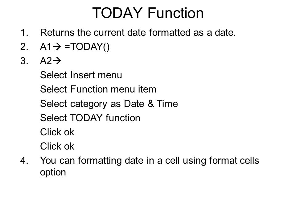 TODAY Function 1.Returns the current date formatted as a date. 2.A1  =TODAY() 3.A2  Select Insert menu Select Function menu item Select category as